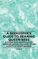 A Beekeeper's Guide to Rearing Queen Bees - A Collection of Articles on Breeding, Laying, Cells and Other Aspects of Queen Rearing [Pdf/ePub] eBook
