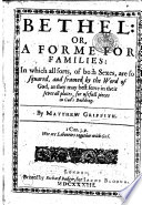 Bethel: or, a forme for families: in which all sorts, of both sexes are so squared, and framed by the word of God, as they may best serve in their severall places, for usefull pieces in God's building