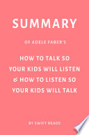 Summary of Adele Faber   s How to Talk So Your Kids Will Listen   How to Listen So Your Kids Will Talk by Swift Reads
