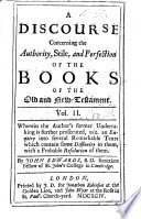 A Discourse concerning the Authority, Stile and Perfection of the Books of the Old and New Testament. With a continued illustration of several difficult texts of Scripture, etc