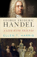 George Frideric Handel: A Life with Friends