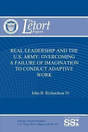 Real Leadership and the U. S. Army: Overcoming a Failure of Imagination to Conduct Adaptive Work
