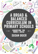 """A Broad and Balanced Curriculum in Primary Schools: Educating the Whole Child"" by Susan Ogier"