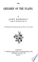The children on the plains; or, The reward of piety, by the author of 'The Jewish twins'. By aunt Friendly