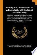 Inquiry Into Occupation and Administration of Haiti and Santo Domingo: Hearing[s] Before a Select Committee on Haiti and Santo Domingo, United States