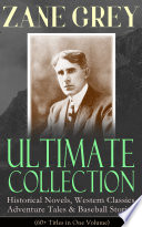 Zane Grey Ultimate Collection Historical Novels Western Classics Adventure Tales Baseball Stories 60 Titles In One Volume