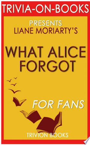 What Alice Forgot: A Novel by Liane Moriarty (Trivia-On-Books) Ebook - barabook
