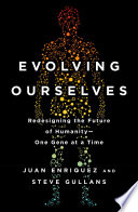 """""""Evolving Ourselves: Redesigning the Future of Humanity-One Gene at a Time"""" by Juan Enriquez, Steve Gullans"""