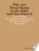 Why Are These Books In The Bible And Not Others Volume Three The Apostolic Fathers And The New Testament Apocrypha