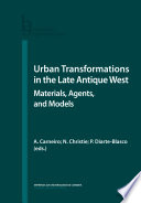 Urban Transformations in the Late Antique West  Materials  Agents  and Models