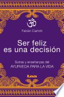 Ser feliz es una decisión  : Sutras y enseñanzas del Ayurveda para la vida