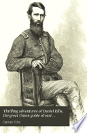 Thrilling adventures of Daniel Ellis  the great Union guide of east Tennessee  during the rebellion