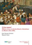 A LAS ARMAS   MILICIA CIVICA  REVOLUCION LIBERAL Y FEDERALISMO EN MEXICO  1812 1846