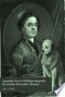 Anecdote Lives of William Hogarth  Sir Joshua Reynolds  Thomas Gainsborough  Henry Fuseli  Sir Thomas Lawrence  and J M W  Turner