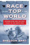 Race to the Top of the World  Richard Byrd and the First Flight to the North Pole
