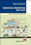 Medicina preventiva per tutti. Cosa fare per arrivare a cento anni in buona salute