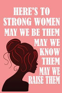 Here s to Strong Women  May We Know Them  May We Be Them  May We Raise Them
