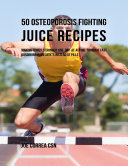 50 Osteoporosis Fighting Juice Recipes  Making Bones Stronger One Day At a Time Through Fast Absorbing Ingredients Instead of Pills