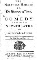 The Northern Heiress: Or, the Humours of York. A Comedy. As it was Acted at the New-Theatre in Lincoln's-Inn-Fields. By Mrs. Mary Davÿs