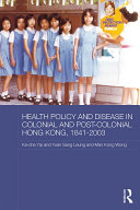 Health Policy and Disease in Colonial and Post Colonial Hong Kong  1841 2003