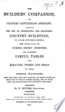 The Builder s Companion  Or Country Gentleman s Assistant  Comprising the Art of Conducting and Measuring Country Buildings     the True Way of Curing Smoky Chimnies     Tables for Reducing Timber and Deals to Their Proper Standards  Etc