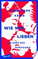 Wie wir lieben  : Vom Ende der Monogamie