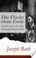 Die Flucht ohne Ende (Flucht aus russischer Kriegsgefangenschaft) - Vollständige Ausgabe  : Biographischer Roman (Erster Weltkrieg)