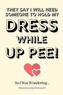 They Say I Will Need Someone to Hold My Dress While Up Pee  So I Was Wondering Will You Be My Junior Bridesmaid