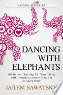 """Dancing with Elephants: Mindfulness Training for Those Living with Dementia, Chronic Illness or an Aging Brain"" by Jarem Sawatsky"