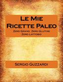 Le Mie Ricette Paleo: Zero grano - Zero glutine - Zero lattosio
