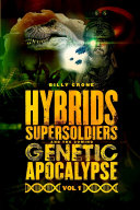 Hybrids  Super Soldiers   the Coming Genetic Apocalypse Vol 1