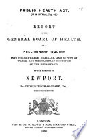 Public Health Act  11   12 Vict   cap  63  Report     on a preliminary inquiry into the sewerage  drainage  and supply of water  and the sanitary condition of the inhabitants of the borough of Newport  By George Thomas Clark   With a plan   Book