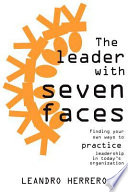 The Leader with Seven Faces  : Finding Your Own Ways to Practice Leadership in Today's Organization