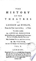 The history of the theatres of London and Dublin  from the year 1730 to the present time  To which is added  An annual register of all the plays   c  performed at the theatres royal in London  from the year 1712