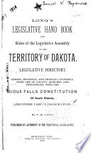 Long s Legislative Hand Book and Rules of the Legislative Assembly of the Territory of Dakota  Legislative Directory  Census  Political and Official Statistics  with List of County Officers and Postoffices  with the Sioux Falls Constitution of South Dakota  and Other Useful Information