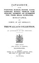 Catalogue of the Furniture, Marbles, Bronzes, Clocks, Candelabra, Majolica, Porcelain, Glass, Jewellery, Goldsmith's and Silversmith's Work, Ivories, Medals, Illuminations, Miniatures and Objects of Art Generally in the Wallace Collection