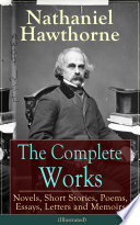 The Complete Works of Nathaniel Hawthorne  Novels  Short Stories  Poems  Essays  Letters and Memoirs  Illustrated