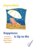 Happiness Is Up To Me A Teacher S Journey To A Choice Theory Classroom