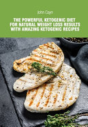 The Powerful Ketogenic Diet for Natural Weight Loss Results with Amazing Ketogenic Recipes