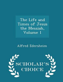 The Life And Times Of Jesus The Messiah Volume 1 Scholar S Choice Edition