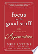 """""""Focus on the Good Stuff: The Power of Appreciation"""" by Mike Robbins, Richard Carlson"""