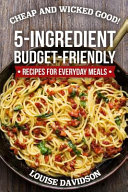 Cheap and Wicked Good   5 Ingredient Budget Friendly Recipes for Everyday Meals Book
