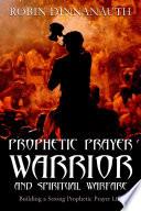 Prophetic Prayer Warrior And Spiritual Warfare Building A Strong Prophetic Prayer Life