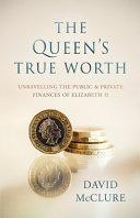 The Queen s True Worth  Unravelling the Public   Private Finances of Queen Elizabeth II Book PDF