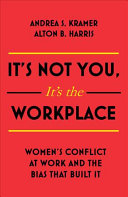 It's not you, it's the workplace : women's conflict at work and the bias that built it / Andrea S. Kramer, Alton B. Harris