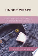 """Under Wraps: A History of Menstrual Hygiene Technology"" by Sharra L. Vostral"