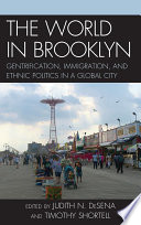 """The World in Brooklyn: Gentrification, Immigration, and Ethnic Politics in a Global City"" by Judith DeSena, Timothy Shortell, Noel S. Anderson, Alessandro Busà, Evrick Brown, Jennifer Candipan, Phyllis Conn, Roberta Cordeau, William DiFazio, Shanna Farrell, Kenneth A. Gould, Jerome Krase, Steve Lang, Tammy L. Lewis, Sara Martucci, Lorna Mason, Ed Morlock, Christina Pisano, Bengisu Peker, Mark Peterson, Nicole Riorda, Danielle Shallow, Gregory Smithsimon, Mark Treskon"