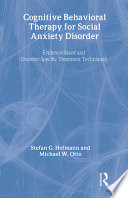 """""""Cognitive Behavioral Therapy for Social Anxiety Disorder: Evidence-based and Disorder-specific Treatment Techniques"""" by Stefan G. Hofmann, Michael W. Otto"""