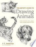 The Artist's Guide to Drawing Animals  : How to Draw Cats, Dogs, and Other Favorite Pets
