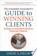 """""""The Irresistible Consultant's Guide to Winning Clients: 6 Steps to Unlimited Clients & Financial Freedom"""" by David A. Fields"""